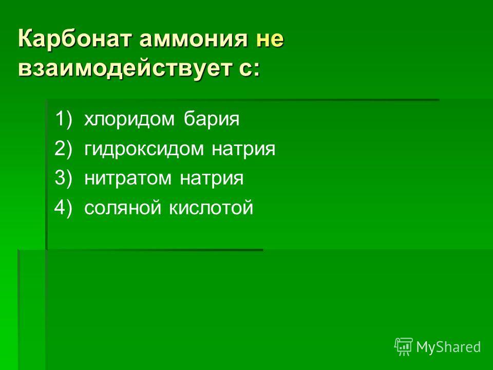 Карбонат аммония не взаимодействует с: 1) хлоридом бария 2) гидроксидом натрия 3) нитратом натрия 4) соляной кислотой