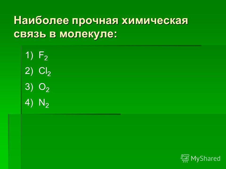 Наиболее прочная химическая связь в молекуле: 1) F 2 2) Cl 2 3) O 2 4) N 2