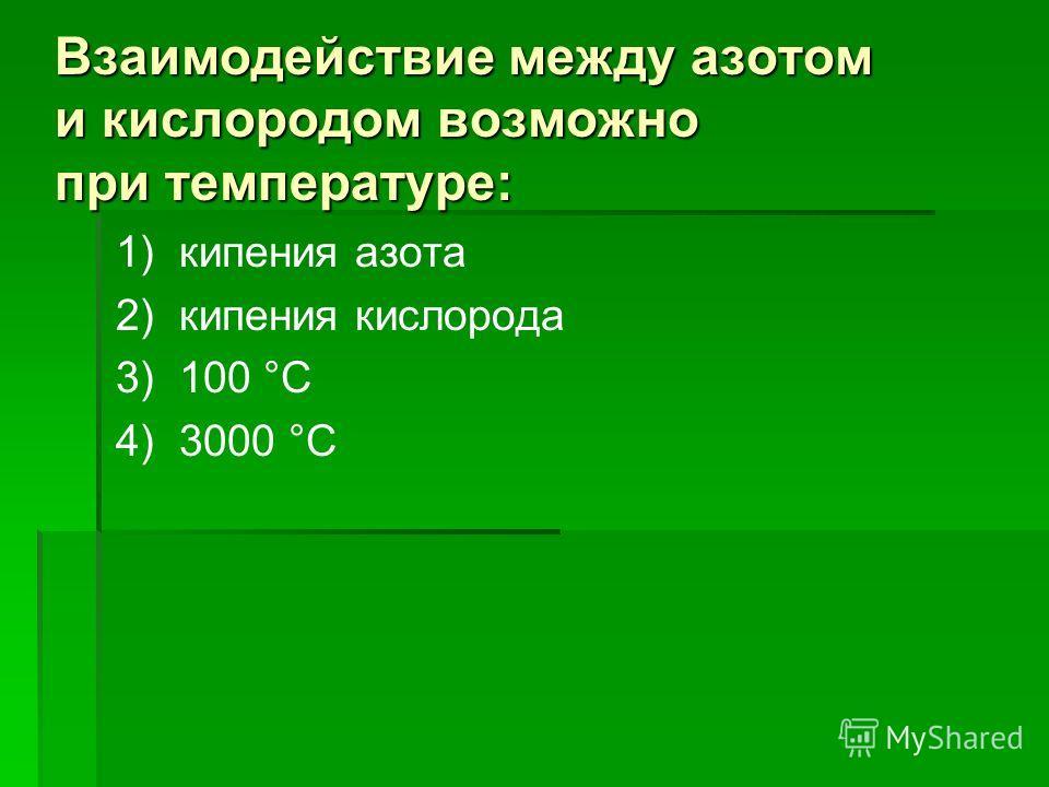 Взаимодействие между азотом и кислородом возможно при температуре: 1) кипения азота 2) кипения кислорода 3) 100 °С 4) 3000 °С