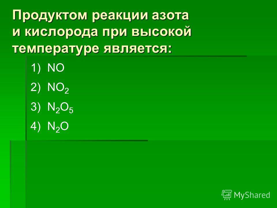 Продуктом реакции азота и кислорода при высокой температуре является: 1) NO 2) NO 2 3) N 2 O 5 4) N 2 O