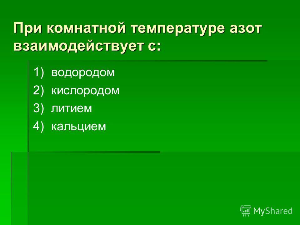 При комнатной температуре азот взаимодействует с: 1) водородом 2) кислородом 3) литием 4) кальцием