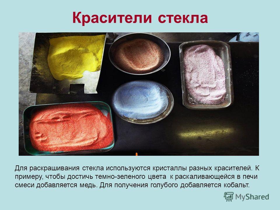 Красители стекла Для раскрашивания стекла используются кристаллы разных красителей. К примеру, чтобы достичь темно-зеленого цвета к раскаливающейся в печи смеси добавляется медь. Для получения голубого добавляется кобальт.
