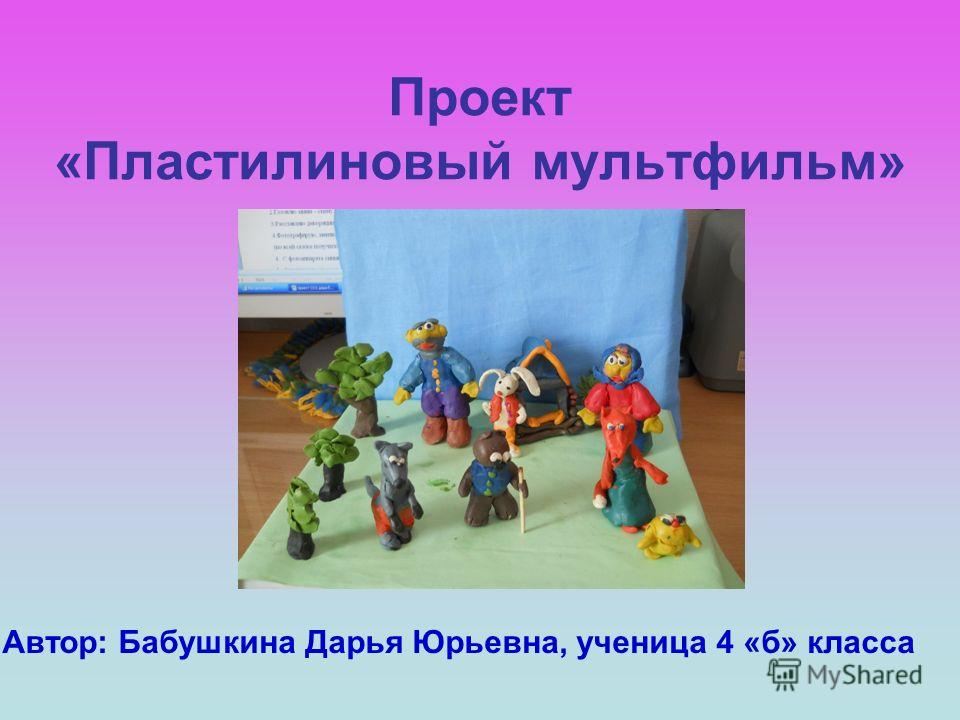 Проект «Пластилиновый мультфильм» Автор: Бабушкина Дарья Юрьевна, ученица 4 «б» класса