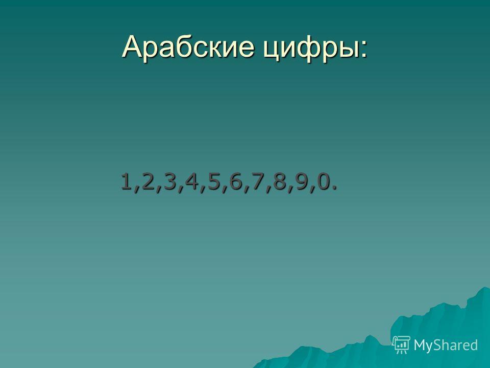 Арабские цифры: 1,2,3,4,5,6,7,8,9,0. 1,2,3,4,5,6,7,8,9,0.