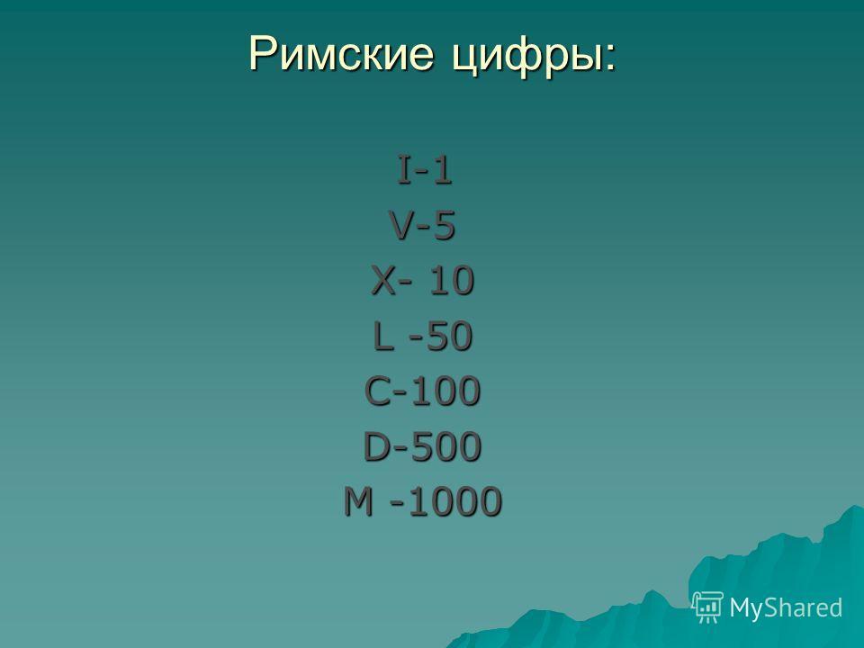 Римские цифры: I-1 V-5 V-5 X- 10 X- 10 L -50 L -50 C-100 C-100 D-500 D-500 M -1000 M -1000