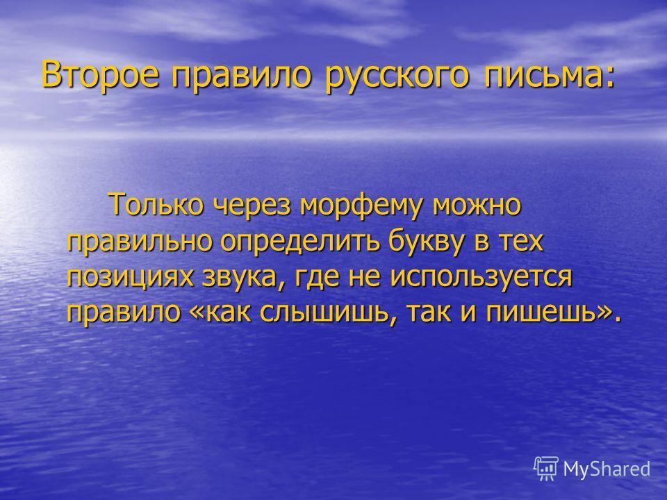 Второе правило русского письма: Только через морфему можно правильно определить букву в тех позициях звука, где не используется правило «как слышишь, так и пишешь».