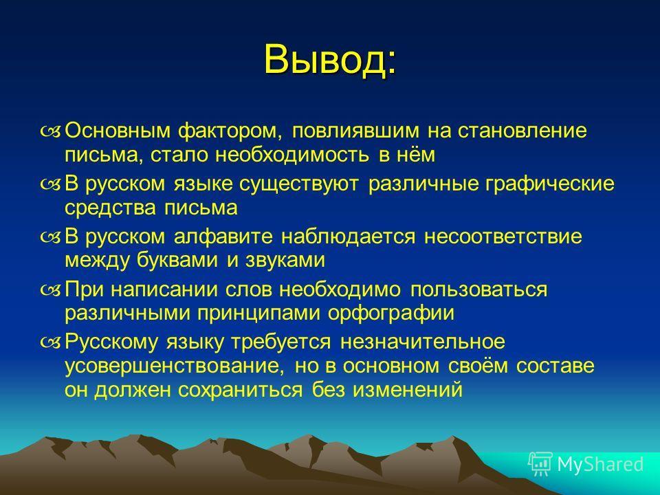 Вывод: Основным фактором, повлиявшим на становление письма, стало необходимость в нём В русском языке существуют различные графические средства письма В русском алфавите наблюдается несоответствие между буквами и звуками При написании слов необходимо