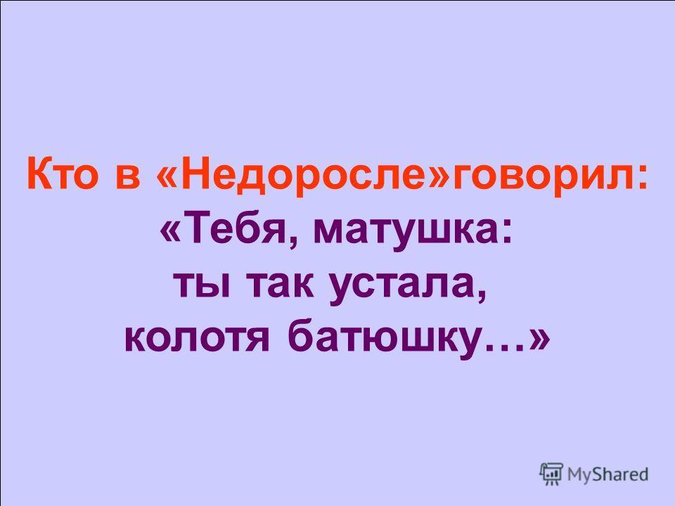 Кто в «Недоросле»говорил: «Тебя, матушка: ты так устала, колотя батюшку…»
