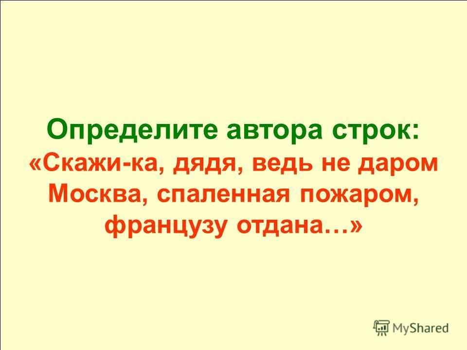 Определите автора строк: «Скажи-ка, дядя, ведь не даром Москва, спаленная пожаром, французу отдана…»