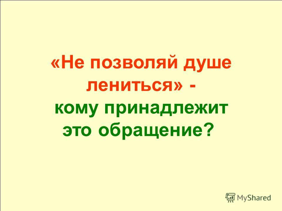 «Не позволяй душе лениться» - кому принадлежит это обращение?