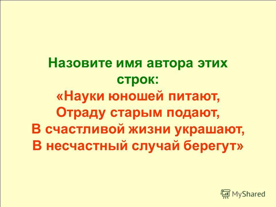 Назовите имя автора этих строк: «Науки юношей питают, Отраду старым подают, В счастливой жизни украшают, В несчастный случай берегут»