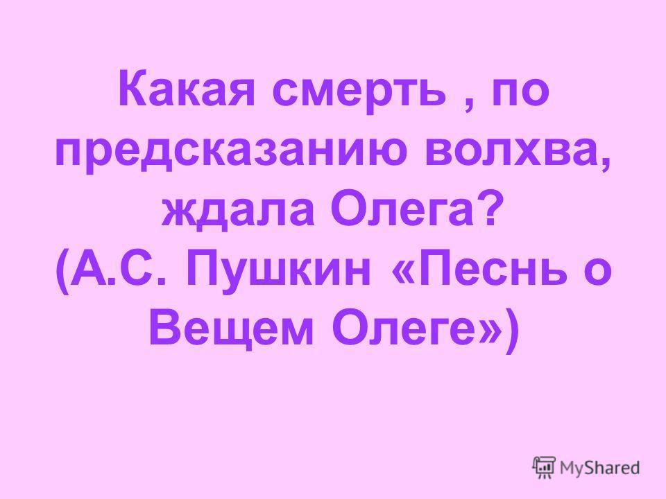 Какая смерть, по предсказанию волхва, ждала Олега? (А.С. Пушкин «Песнь о Вещем Олеге»)