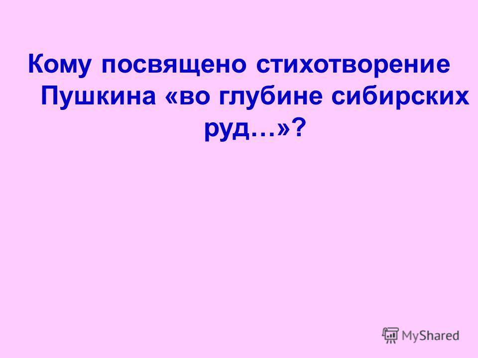 Кому посвящено стихотворение Пушкина «во глубине сибирских руд…»?