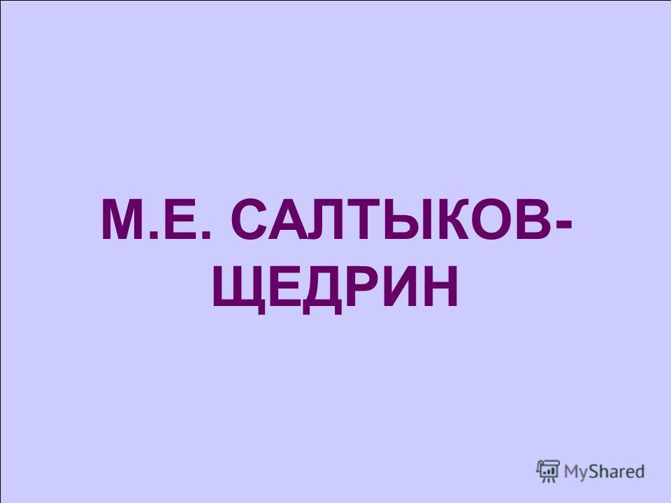 М.Е. САЛТЫКОВ- ЩЕДРИН