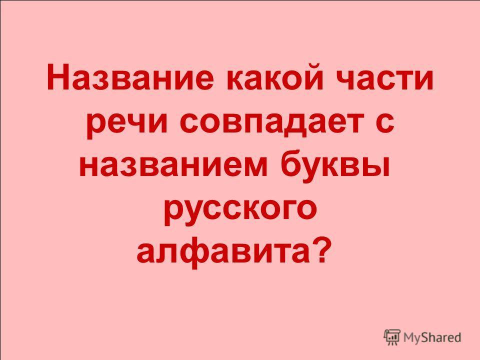 Название какой части речи совпадает с названием буквы русского алфавита?