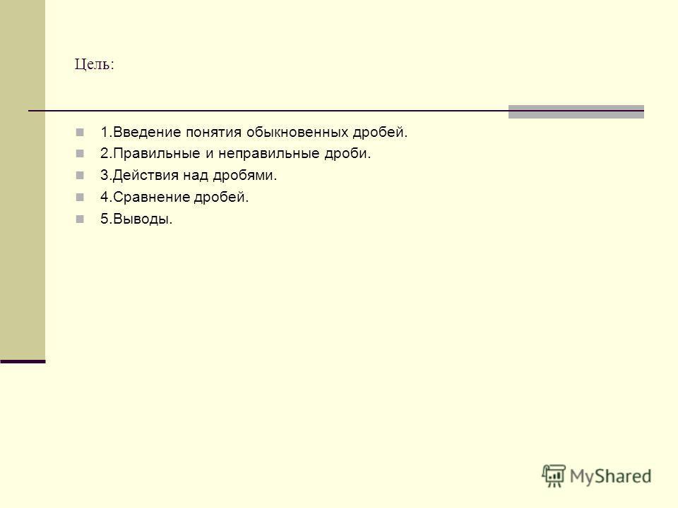 Цель: 1.Введение понятия обыкновенных дробей. 2.Правильные и неправильные дроби. 3.Действия над дробями. 4.Сравнение дробей. 5.Выводы.