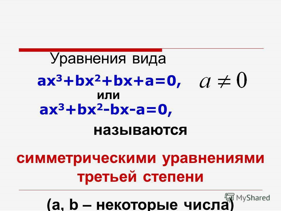 Уравнения вида ах 3 +bх 2 +bх+a=0, называются симметрическими уравнениями третьей степени (a, b – некоторые числа) ах 3 +bх 2 -bх-a=0, или