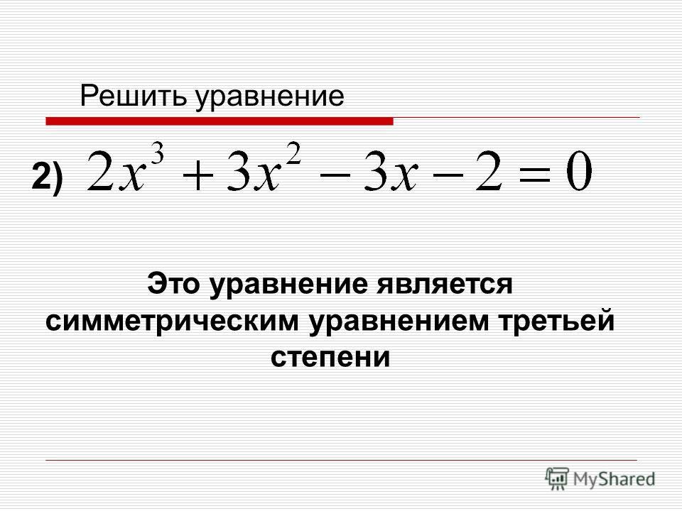 Решить уравнение Это уравнение является симметрическим уравнением третьей степени 2)