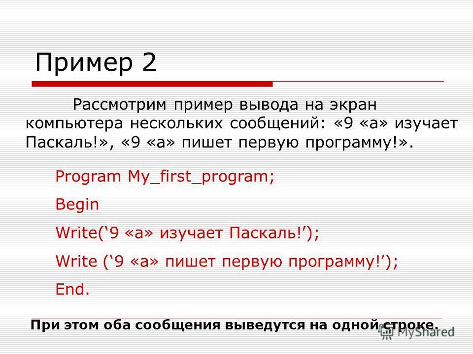 Пример 2 Рассмотрим пример вывода на экран компьютера нескольких сообщений: «9 «а» изучает Паскаль!», «9 «а» пишет первую программу!». Program My_first_program; Begin Write(9 «а» изучает Паскаль!); Write (9 «а» пишет первую программу!); End. При этом