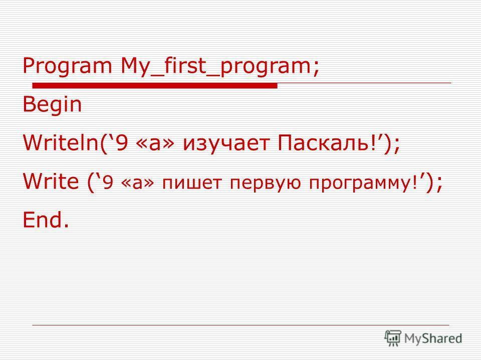 Program My_first_program; Begin Writeln(9 «а» изучает Паскаль!); Write ( 9 «а» пишет первую программу!); End.