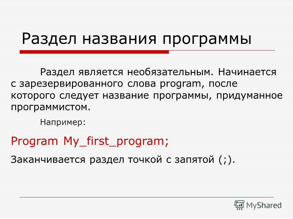 Раздел названия программы Раздел является необязательным. Начинается с зарезервированного слова program, после которого следует название программы, придуманное программистом. Например: Program My_first_program; Заканчивается раздел точкой с запятой (