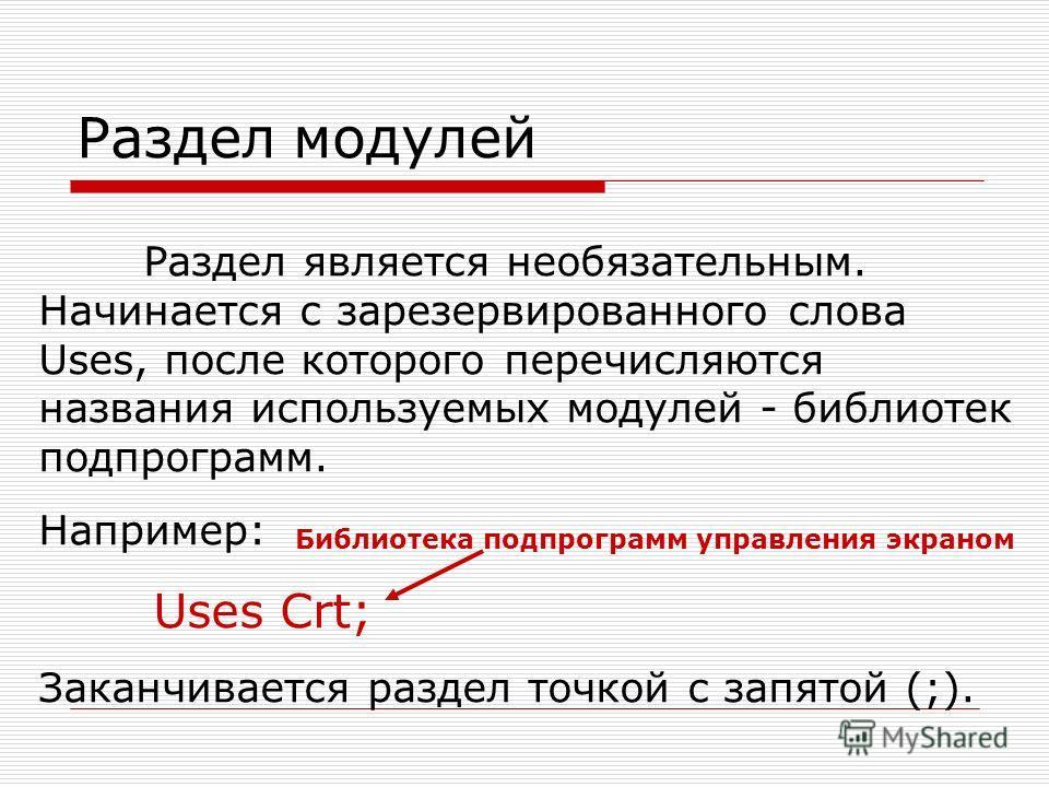 Раздел модулей Раздел является необязательным. Начинается с зарезервированного слова Uses, после которого перечисляются названия используемых модулей - библиотек подпрограмм. Например: Uses Crt; Заканчивается раздел точкой с запятой (;). Библиотека п