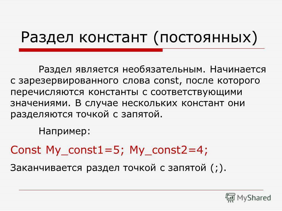 Раздел констант (постоянных) Раздел является необязательным. Начинается с зарезервированного слова const, после которого перечисляются константы с соответствующими значениями. В случае нескольких констант они разделяются точкой с запятой. Например: C