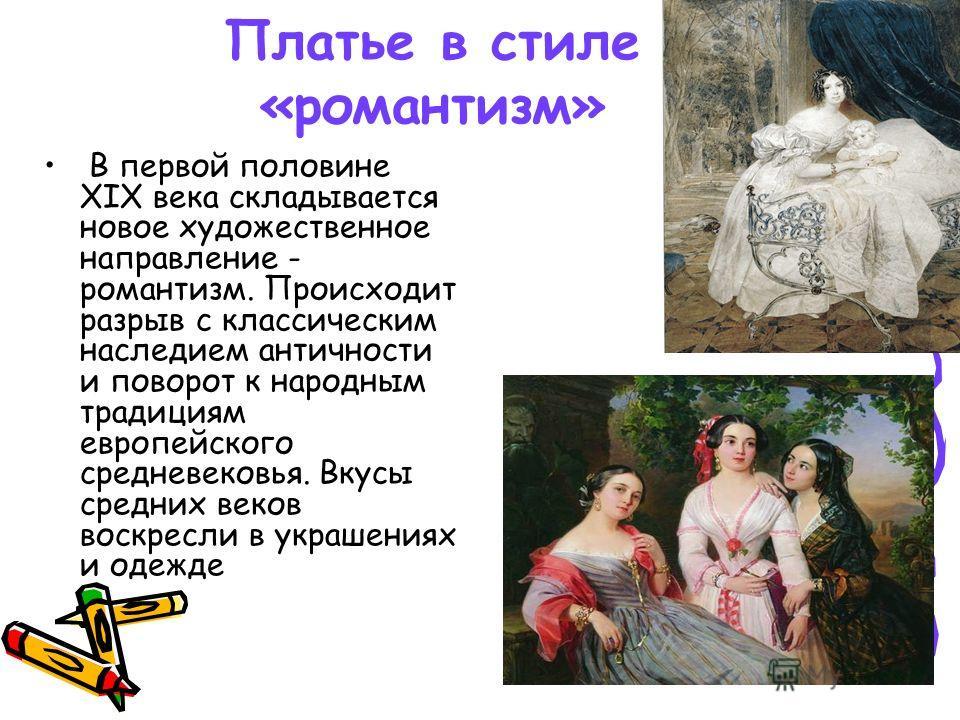 Платье в стиле «романтизм» В первой половине XIX века складывается новое художественное направление - романтизм. Происходит разрыв с классическим наследием античности и поворот к народным традициям европейского средневековья. Вкусы средних веков воск
