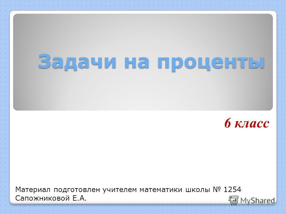 Задачи на проценты 6 класс Материал подготовлен учителем математики школы 1254 Сапожниковой Е.А.