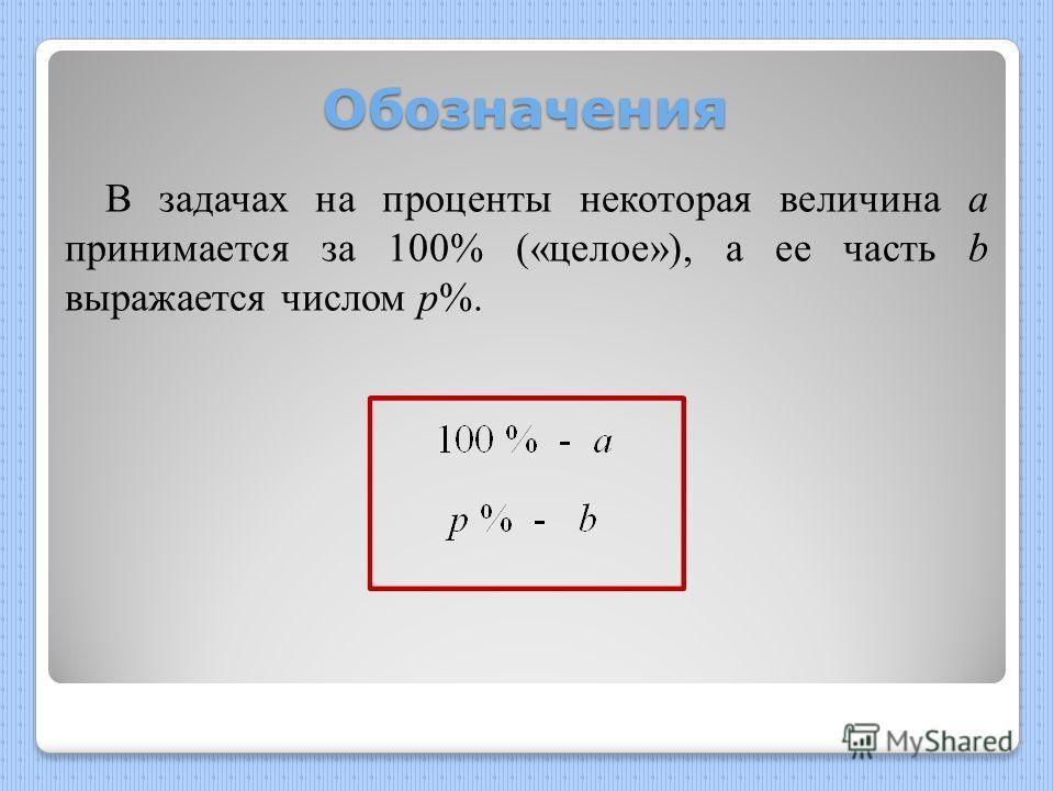 Обозначения В задачах на проценты некоторая величина а принимается за 100% («целое»), а ее часть b выражается числом p%.