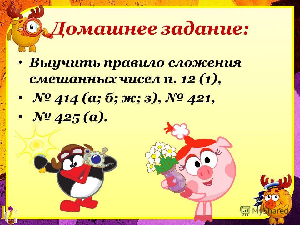 Домашнее задание: Выучить правило сложения смешанных чисел п. 12 (1), 414 (а; б; ж; з), 421, 425 (а).