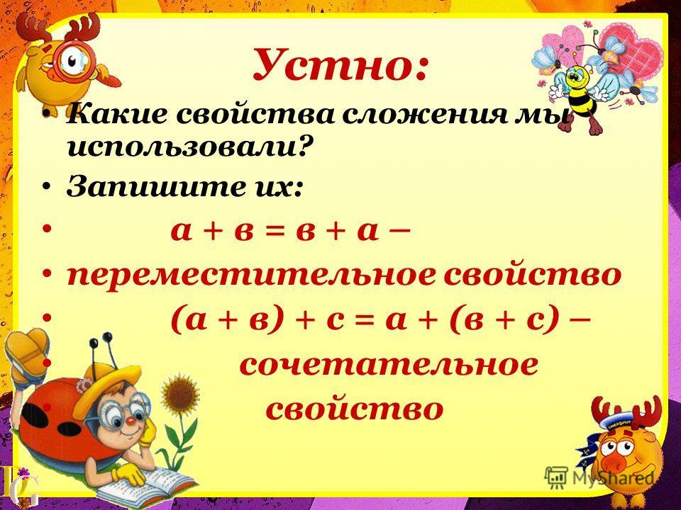 Устно: Какие свойства сложения мы использовали? Запишите их: а + в = в + а – переместительное свойство (а + в) + с = а + (в + с) – сочетательное свойство