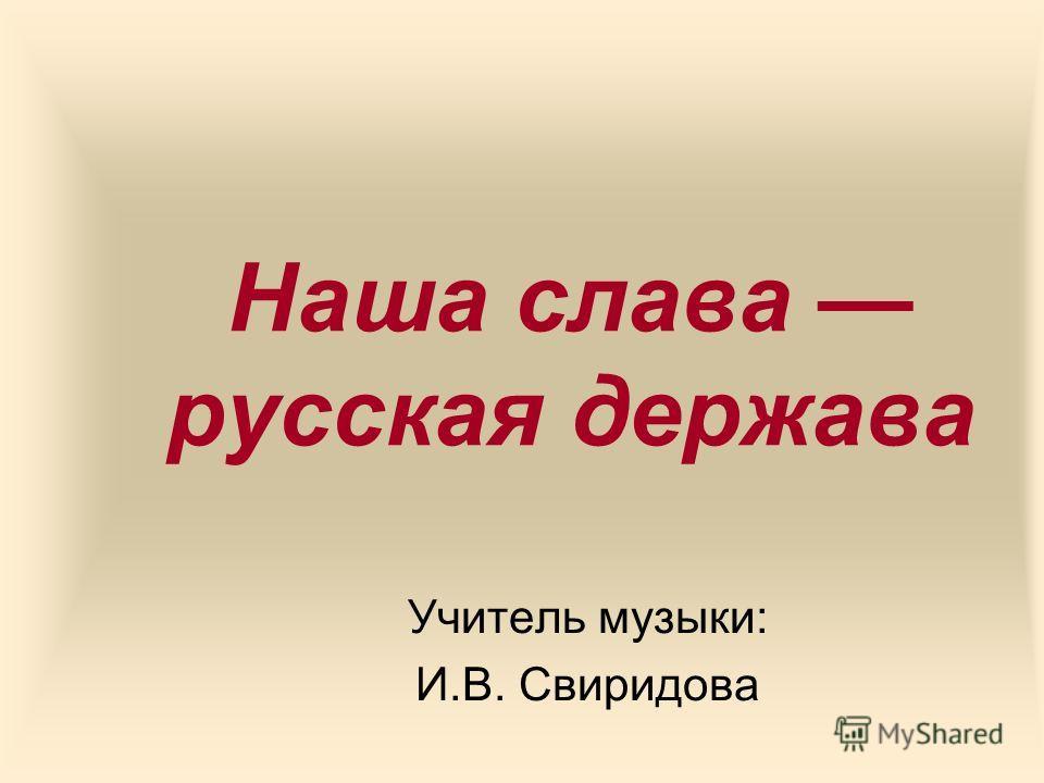 Наша слава русская держава Учитель музыки: И.В. Свиридова