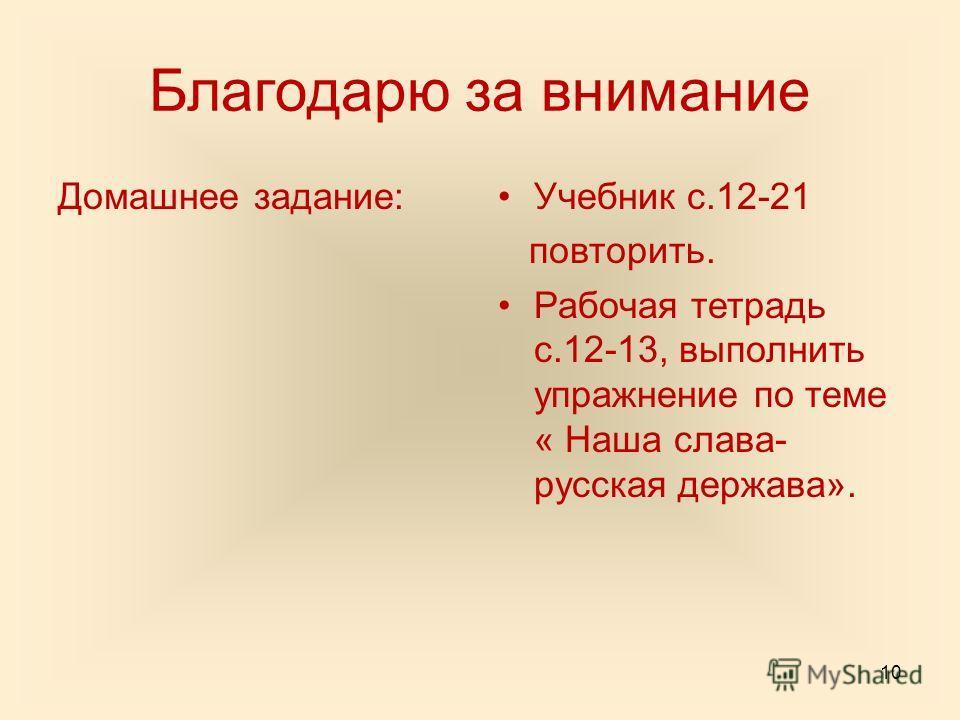 Благодарю за внимание Домашнее задание:Учебник с.12-21 повторить. Рабочая тетрадь с.12-13, выполнить упражнение по теме « Наша слава- русская держава». 10