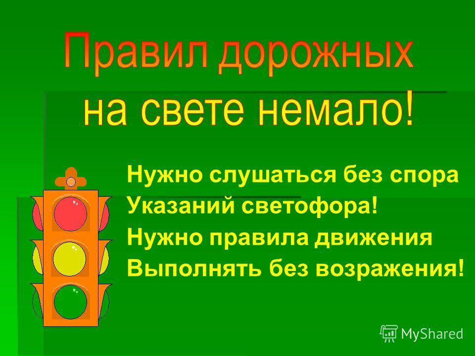 Нужно слушаться без спора Указаний светофора! Нужно правила движения Выполнять без возражения!