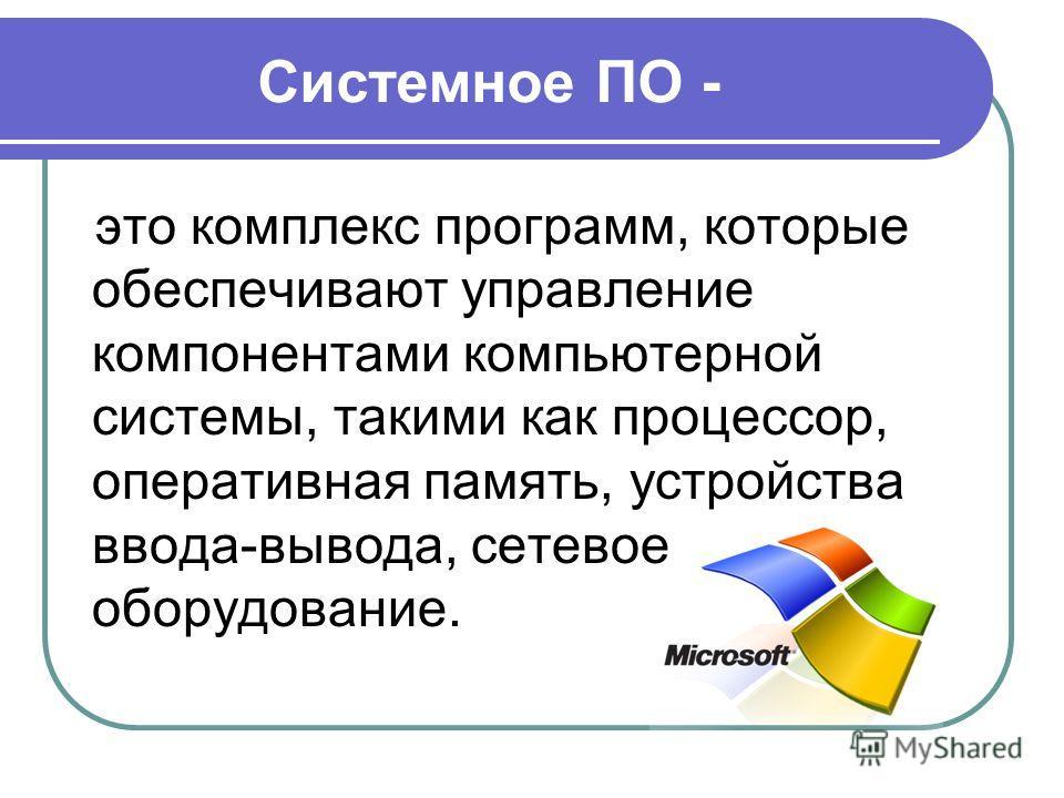 Системное ПО - это комплекс программ, которые обеспечивают управление компонентами компьютерной системы, такими как процессор, оперативная память, устройства ввода-вывода, сетевое оборудование.