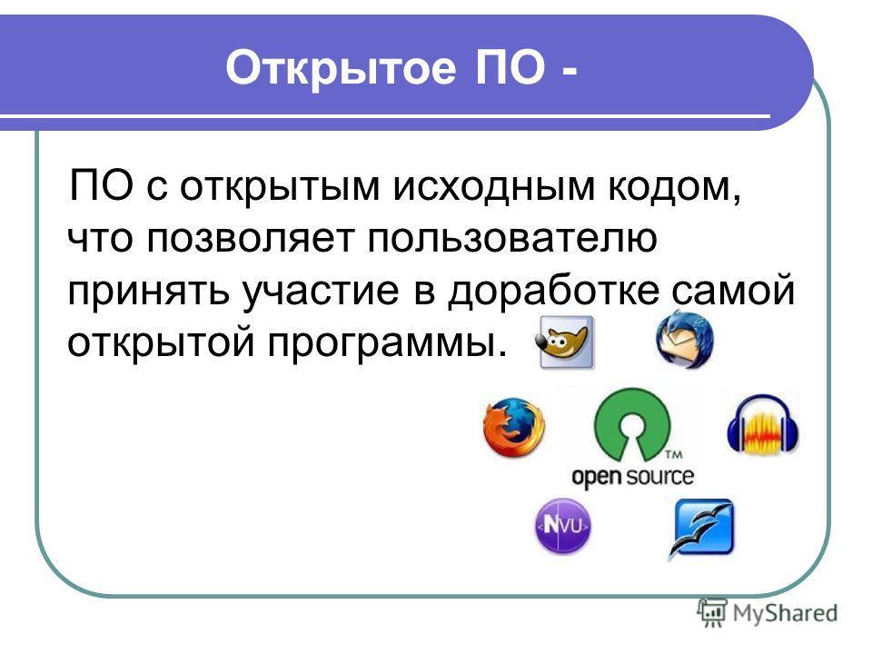 Открытое ПО - ПО с открытым исходным кодом, что позволяет пользователю принять участие в доработке самой открытой программы.