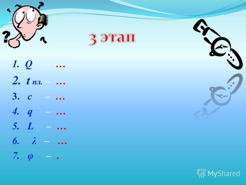 1. Q – … 2.t пл. – … 3. c – … 4. q – … 5. L – … 6.λ – … 7. φ –.