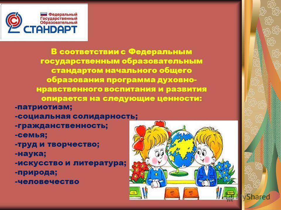 - патриотизм; -социальная солидарность; -гражданственность; -семья; -труд и творчество; -наука; -искусство и литература; -природа; -человечество В соответствии с Федеральным государственным образовательным стандартом начального общего образования про