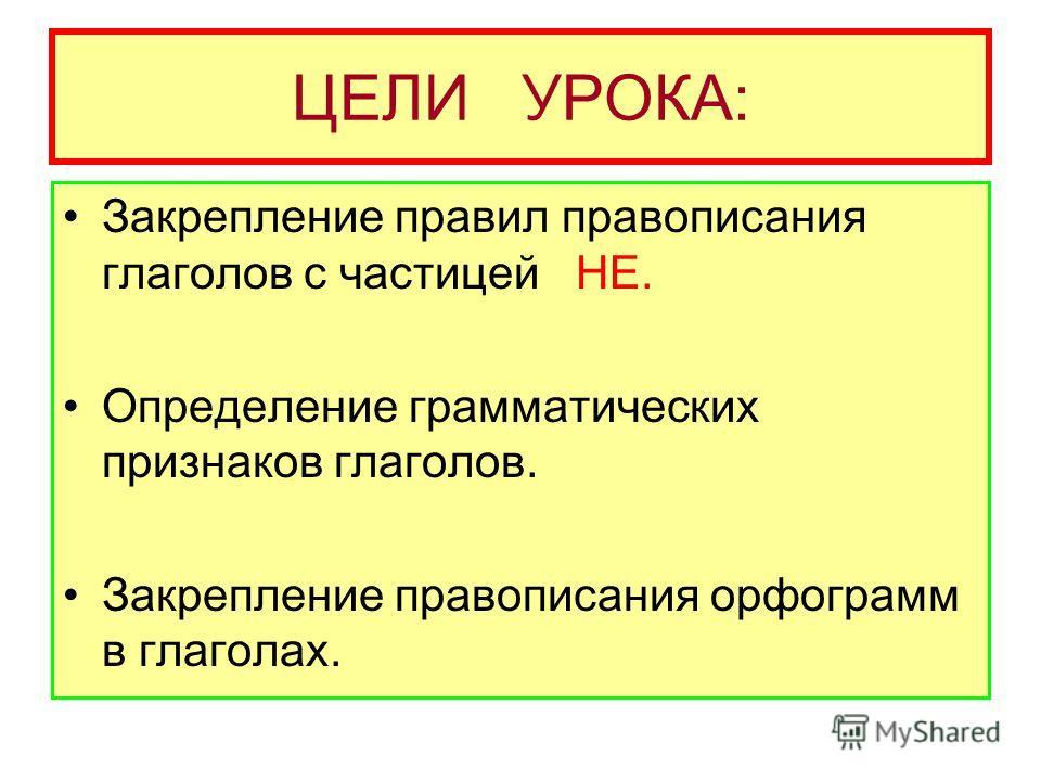 ЦЕЛИ УРОКА: Закрепление правил правописания глаголов с частицей НЕ. Определение грамматических признаков глаголов. Закрепление правописания орфограмм в глаголах.