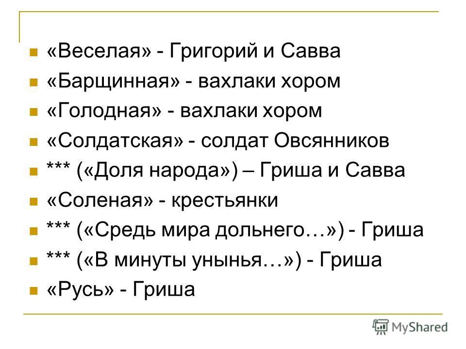 «Веселая» - Григорий и Савва «Барщинная» - вахлаки хором «Голодная» - вахлаки хором «Солдатская» - солдат Овсянников *** («Доля народа») – Гриша и Савва «Соленая» - крестьянки *** («Средь мира дольнего…») - Гриша *** («В минуты унынья…») - Гриша «Рус
