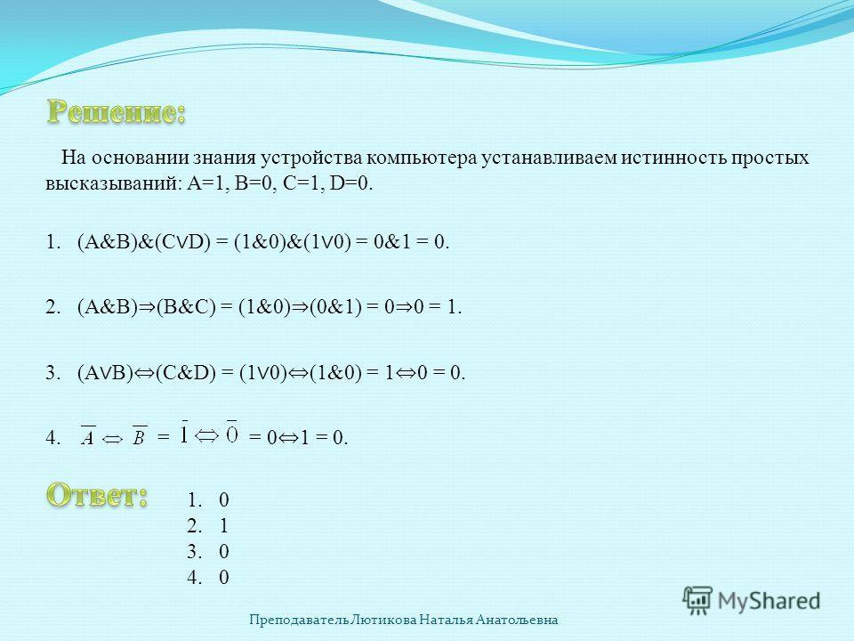 На основании знания устройства компьютера устанавливаем истинность простых высказываний: А=1, В=0, С=1, D=0. 1. (А&В)&(С D) = (1&0)&(1 0) = 0&1 = 0. 2. (А&В) (В&С) = (1&0) (0&1) = 0 0 = 1. 3.(А В) (С&D) = (1 0) (1&0) = 1 0 = 0. 4. = = 0 1 = 0. 1.0 2.