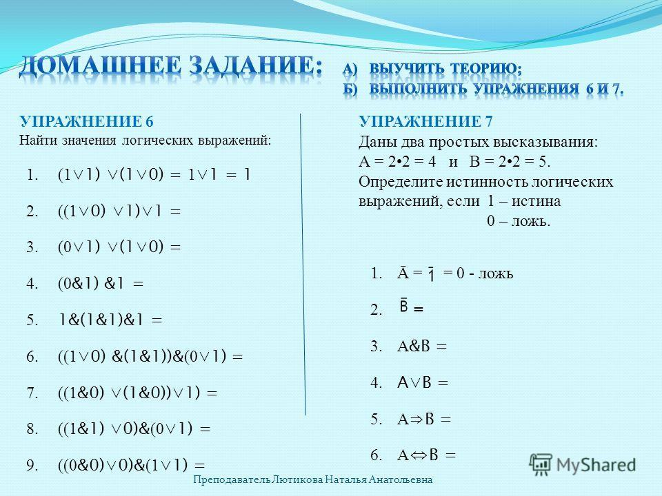 УПРАЖНЕНИЕ 6 Найти значения логических выражений: 1. (1 1) (10) = 1 1 = 1 2. ((1 0) 1)1 = 3. (0 1) (10) = 4. (0 &1) &1 = 5. 1&(1&1)&1 = 6. ((1 0) &(1&1))& (0 1) = 7. ((1 &0) (1&0))1) = 8. ((1 &1) 0)& (0 1) = 9.((0 &0)0)& (1 1) = УПРАЖНЕНИЕ 7 Даны два