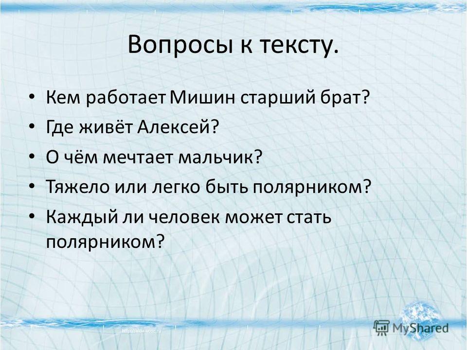 Вопросы к тексту. Кем работает Мишин старший брат? Где живёт Алексей? О чём мечтает мальчик? Тяжело или легко быть полярником? Каждый ли человек может стать полярником?