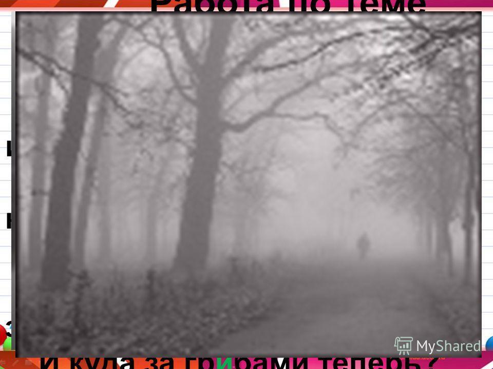 05.12.201311 Работа по теме урока С. 118 упражнение 278 Кто –то ночью утащил лес. Был он вечером, а утром исчез! Не осталось ни пенька, ни куста, Только белая кругом пустота. Где же прячутся птица и зверь? И куда за грибами теперь? Туман.