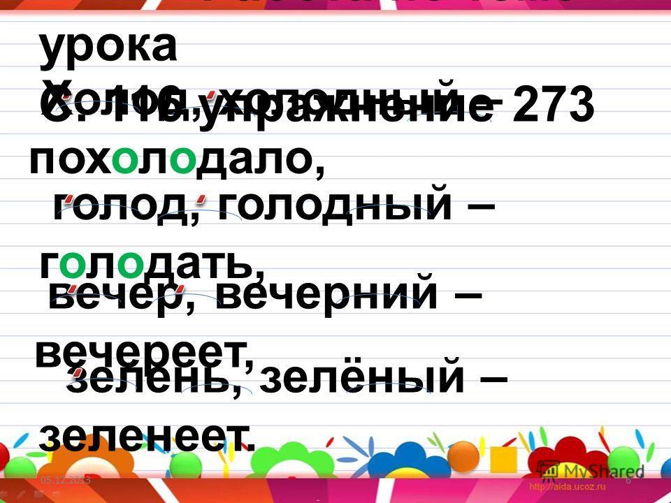 05.12.20136 Холод, холодный – похолодало, Работа по теме урока С. 116 упражнение 273 голод, голодный – голодать, вечер, вечерний – вечереет, зелень, зелёный – зеленеет.