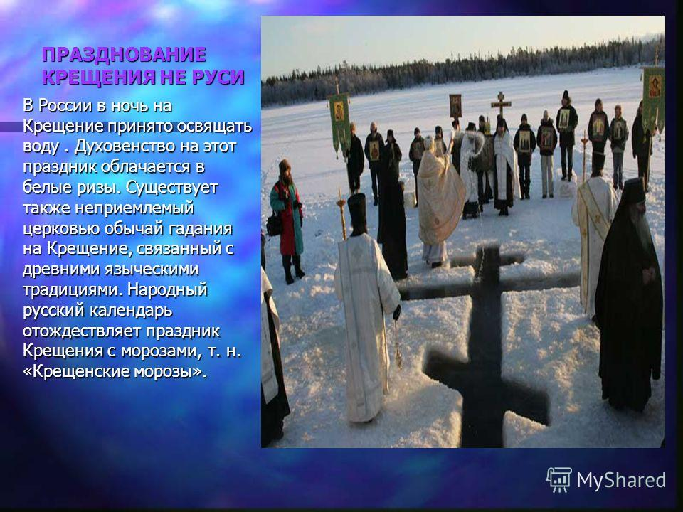 ПРАЗДНОВАНИЕ КРЕЩЕНИЯ НЕ РУСИ В России в ночь на Крещение принято освящать воду. Духовенство на этот праздник облачается в белые ризы. Существует также неприемлемый церковью обычай гадания на Крещение, связанный с древними языческими традициями. Наро