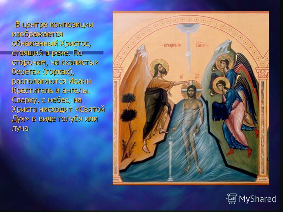 . В центре композиции изображается обнаженный Христос, стоящий в реке. По сторонам, на скалистых берегах (горках), располагаются Иоанн Креститель и ангелы. Сверху, с небес, на Христа нисходит «Святой Дух» в виде голубя или луча