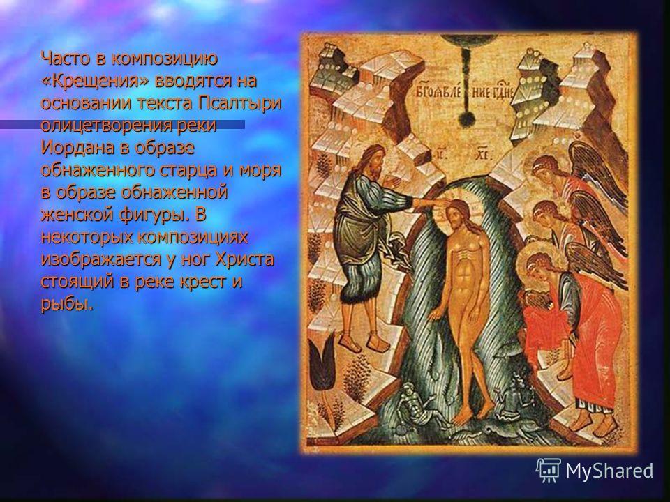 Часто в композицию «Крещения» вводятся на основании текста Псалтыри олицетворения реки Иордана в образе обнаженного старца и моря в образе обнаженной женской фигуры. В некоторых композициях изображается у ног Христа стоящий в реке крест и рыбы.