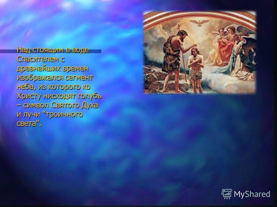 Над стоящим в воде Спасителем с древнейших времен изображался сегмент неба, из которого ко Христу нисходят голубь – символ Святого Духа и лучи троичного света.